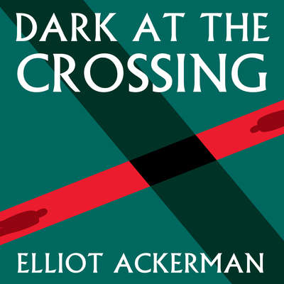 Dark at the Crossing Audiobook, by Elliot Ackerman