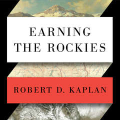 Earning the Rockies: How Geography Shapes Americas Role in the World Audiobook, by Robert D. Kaplan