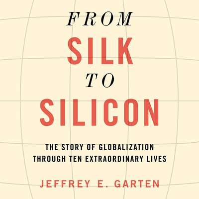 From Silk to Silicon: The Story of Globalization Through Ten Extraordinary Lives Audiobook, by Jeffrey E. Garten