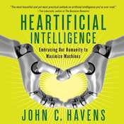 Heartificial Intelligence: Embracing Our Humanity to Maximize Machines Audiobook, by John C. Havens