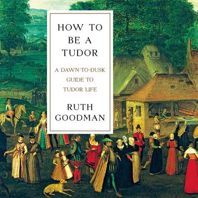 How to Be a Tudor: A Dawn-to-Dusk Guide to Tudor Life Audiobook, by Ruth Goodman