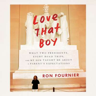 Love That Boy: What Two Presidents, Eight Road Trips, and My Son Taught Me About a Parents Expectations Audiobook, by Ron Fournier