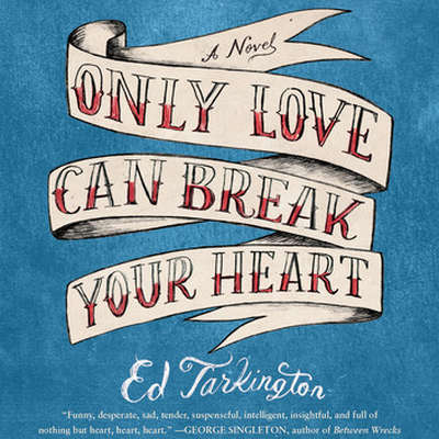 Only Love Can Break Your Heart: A Novel Audiobook, by Ed Tarkington