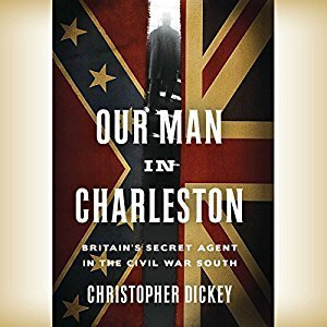 Printable Our Man in Charleston: Britain's Secret Agent in the Civil War South Audiobook Cover Art