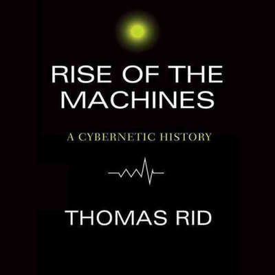 Rise of the Machines: A Cybernetic History Audiobook, by Thomas Rid