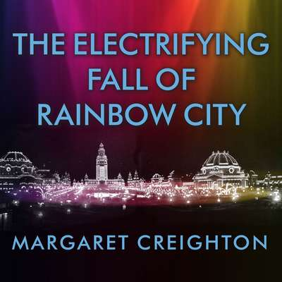 The Electrifying Fall of Rainbow City: Spectacle and Assassination at the 1901 Worlds Fair Audiobook, by Margaret Creighton