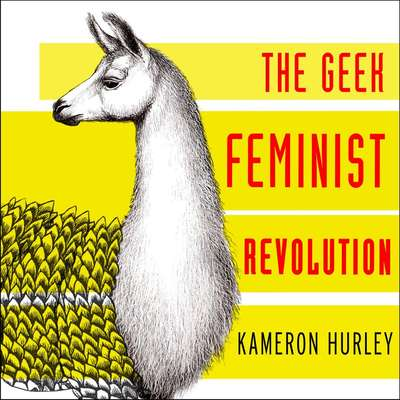 The Geek Feminist Revolution: Essays on Subversion, Tactical Profanity, and the Power of the Media Audiobook, by Kameron Hurley