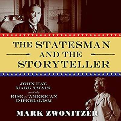 The Statesman and the Storyteller: John Hay, Mark Twain, and the Rise of American Imperialism Audiobook, by Mark Zwonitzer