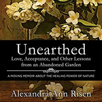 Unearthed: Love, Acceptance, and Other Lessons from an Abandoned Garden Audiobook, by Alexandra Risen