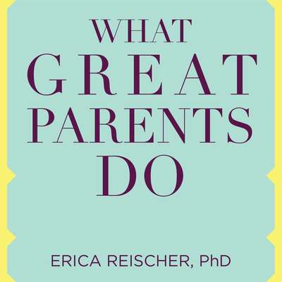 What Great Parents Do: 75 Simple Strategies for Raising Kids Who Thrive Audiobook, by Erica Reischer