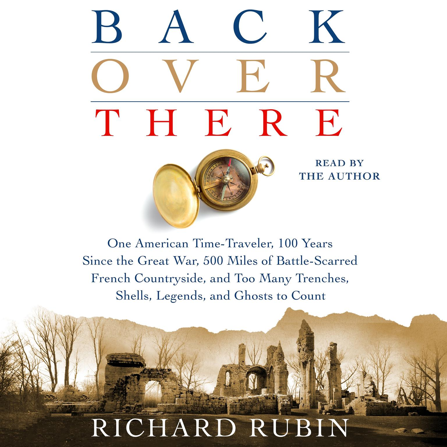 Printable Back Over There: One American Time-Traveler, 100 Years Since the Great War, 500 Miles of Battle-Scarred French Countryside, and Too Many Trenches, Shells, Legends and Ghosts to Count Audiobook Cover Art