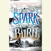 Between the Spark and the Burn Audiobook, by April Genevieve Tucholke