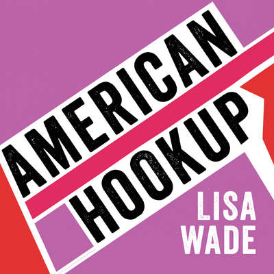 American Hookup: The New Culture of Sex on Campus Audiobook, by Lisa Wade