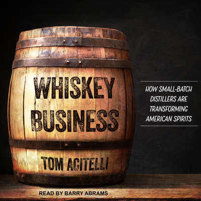 Whiskey Business: How Small-Batch Distillers Are Transforming American Spirits Audiobook, by Tom Acitelli