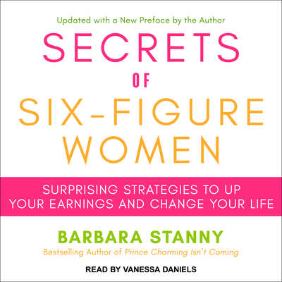 Secrets of Six-Figure Women: Surprising Strategies to Up Your Earnings and Change Your Life Audiobook, by Barbara Stanny