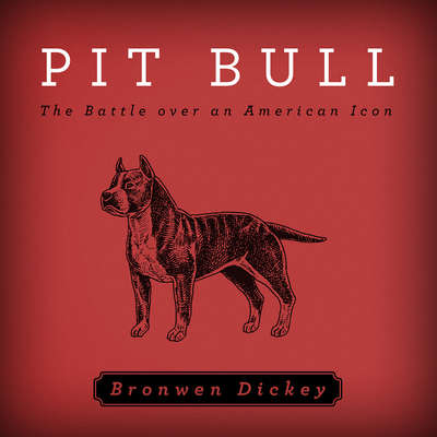 Pit Bull: The Battle over an American Icon Audiobook, by Bronwen Dickey