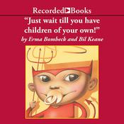Just Wait Till You Have Children of Your Own, by Erma Bombeck