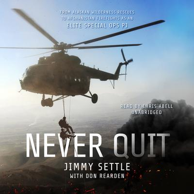 Never Quit: From Alaskan Wilderness Rescues to Afghanistan Firefights as an Elite Special Ops PJ Audiobook, by Jimmy Settle