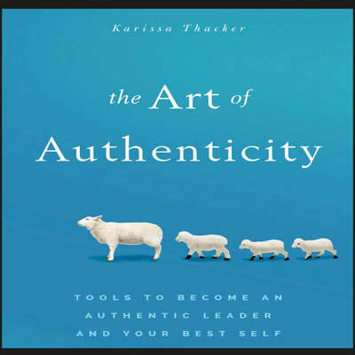 The Art of Authenticity: Tools to Become an Authentic Leader and Your Best Self Audiobook, by Karissa Thacker