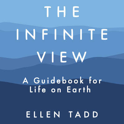 The Infinite View: A Guidebook for Life on Earth Audiobook, by Ellen Tadd