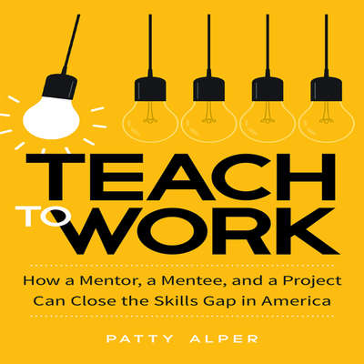 Teach to Work: How a Mentor, a Mentee, and a Project Can Close the Skills Gap in America Audiobook, by Patty Alper