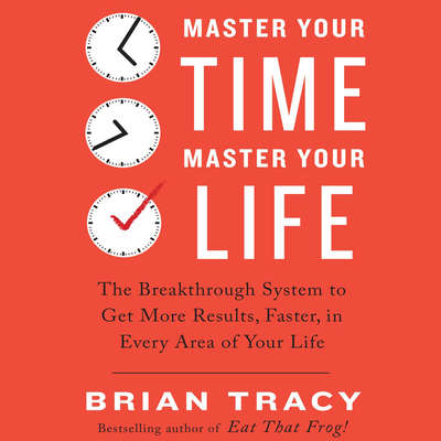 Master Your Time, Master Your Life: The Breakthrough System to Get More Results, Faster, in Every Area of Your Life Audiobook, by Brian Tracy