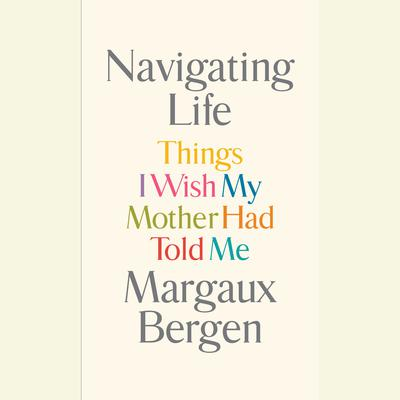 Navigating Life: Things I Wish My Mother Had Told Me Audiobook, by Margaux Bergen