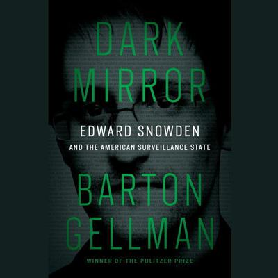 Dark Mirror: Edward Snowden and the American Surveillance State Audiobook, by Barton Gellman