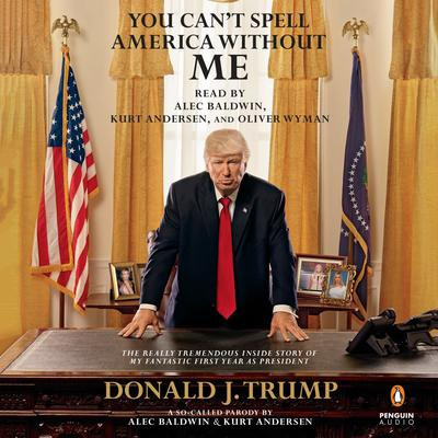 You Can't Spell America without Me: The Really Tremendous Inside Story of My Fantastic First Year as President Donald J. Trump (A So-Called Parody) Audiobook, by Alec Baldwin