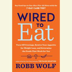 Wired to Eat: Turn Off Cravings, Rewire Your Appetite for Weight Loss, and Determine the Foods That Work for You Audiobook, by Robb Wolf