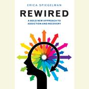 Rewired: A Bold New Approach to Addiction and Recovery Audiobook, by Erica Spiegelman|
