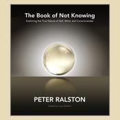 The Book of Not Knowing: Exploring the True Nature of Self, Mind, and Consciousness Audiobook, by Peter Ralston