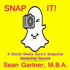 Snap It! - A Social media Gurus Snapchat Marketing Secrets Audiobook, by Sean Gartner