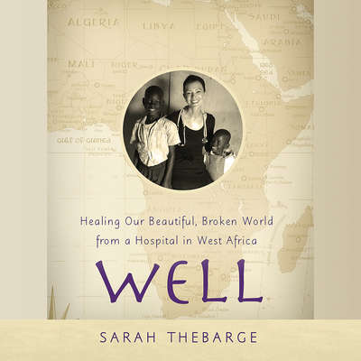 Well: Healing Our Beautiful, Broken World from a Hospital in West Africa Audiobook, by Sarah Thebarge