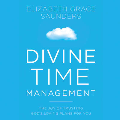 Divine Time Management: The Joy of Trusting Gods Loving Plans for You Audiobook, by Elizabeth Grace Saunders
