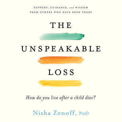 The Unspeakable Loss: How Do You Live After a Child Dies? Audiobook, by Nisha Zenoff