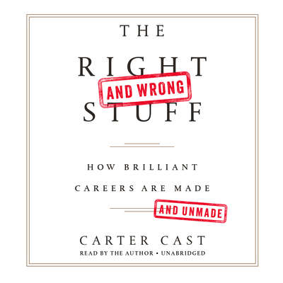 The Right—and Wrong—Stuff: How Brilliant Careers Are Made and Unmade Audiobook, by Carter Cast