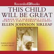 This Child Will Be Great: Memoir of a Remarkable Life by Africas First Woman President, by Ellen Johnson Sirleaf