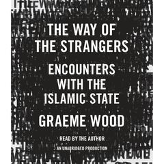 The Way of the Strangers: Encounters with the Islamic State Audiobook, by Graeme Wood