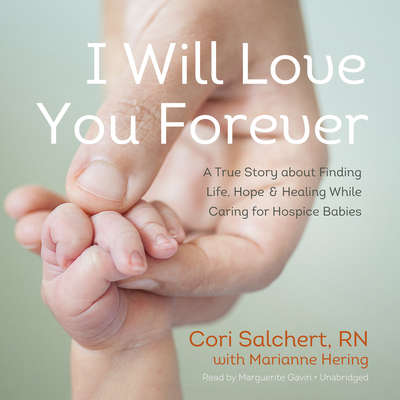 I Will Love You Forever: A True Story about Finding Life, Hope, and Healing While Caring for Hospice Babies Audiobook, by Cori Salchert