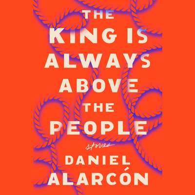 The King Is Always Above the People: Stories Audiobook, by Daniel Alarcón