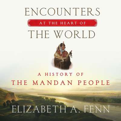 Encounters at the Heart of the World: A History of the Mandan People Audiobook, by Elizabeth A. Fenn