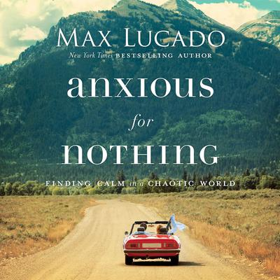 Anxious for Nothing: Finding Calm in a Chaotic World Audiobook, by Max Lucado