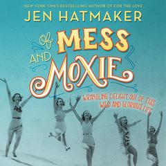 Of Mess and Moxie: Wrangling Delight Out of This Wild and Glorious Life Audiobook, by Jen Hatmaker
