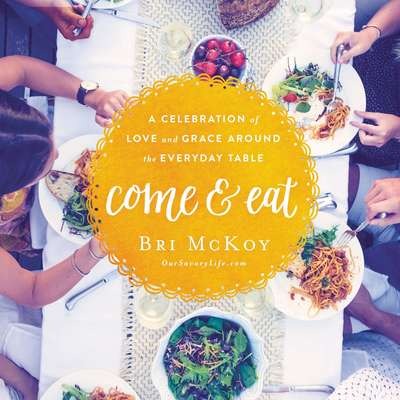 Come and Eat: A Celebration of Love and Grace Around the Everyday Table Audiobook, by Bri McKoy