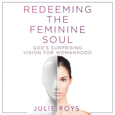 Redeeming the Feminine Soul: God's Surprising Vision for Womanhood Audiobook, by Julie Roys