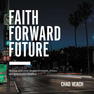 Faith Forward Future: Moving Past Your Disappointments, Delays, and Destructive Thinking Audiobook, by Chad Veach