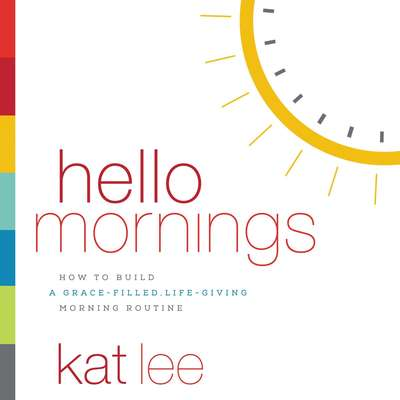 Hello Mornings: How to Build a Grace-Filled, Life-Giving Morning Routine Audiobook, by Kat Lee