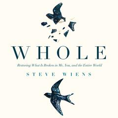 Whole: Restoring What is Broken in Me, You, and the Entire World Audiobook, by Steve Wiens