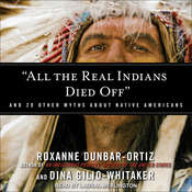 """All the Real Indians Died Off"": And 20 Other Myths About Native Americans Audiobook, by Roxanne Dunbar-Ortiz, Dina Gilio-Whitaker"